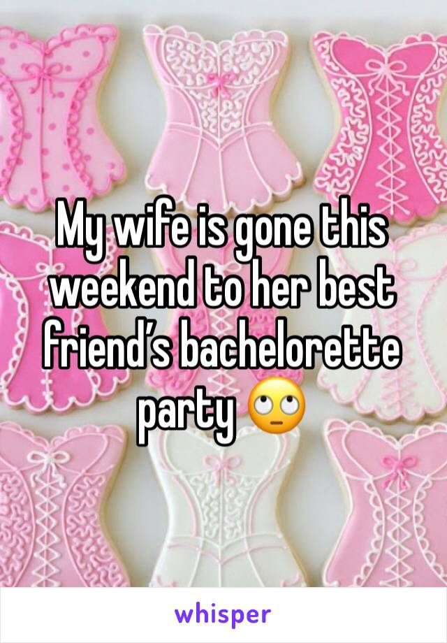 My wife is gone this weekend to her best friend's bachelorette party 🙄