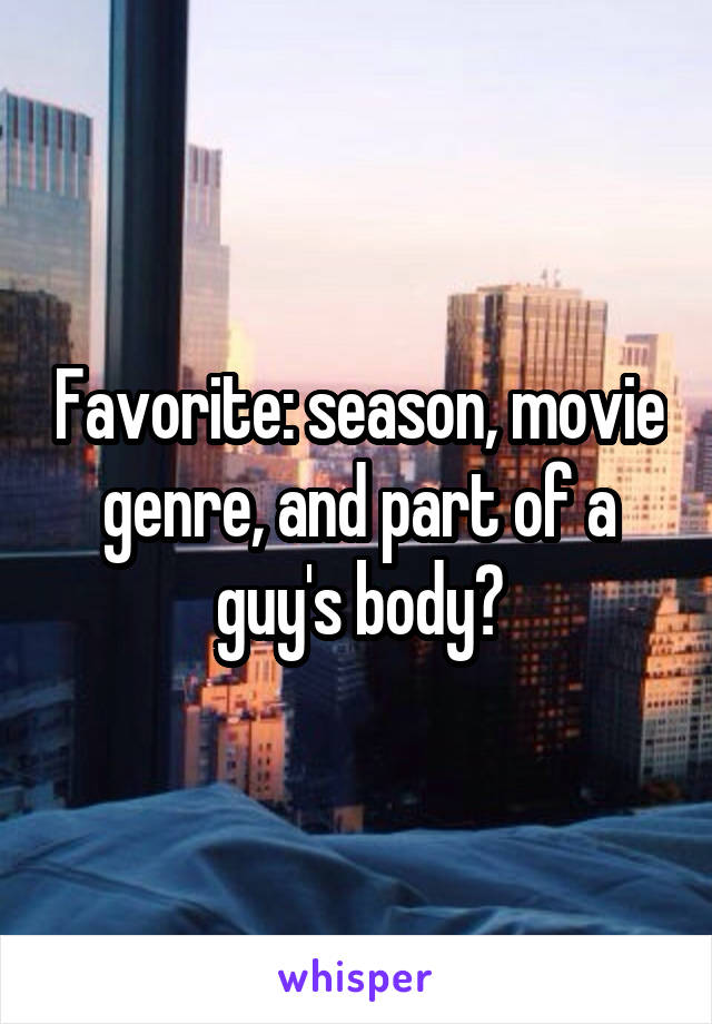 Favorite: season, movie genre, and part of a guy's body?