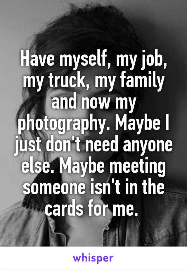 Have myself, my job, my truck, my family and now my photography. Maybe I just don't need anyone else. Maybe meeting someone isn't in the cards for me.