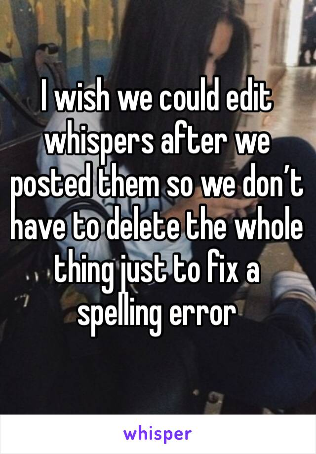 I wish we could edit whispers after we posted them so we don't have to delete the whole thing just to fix a spelling error
