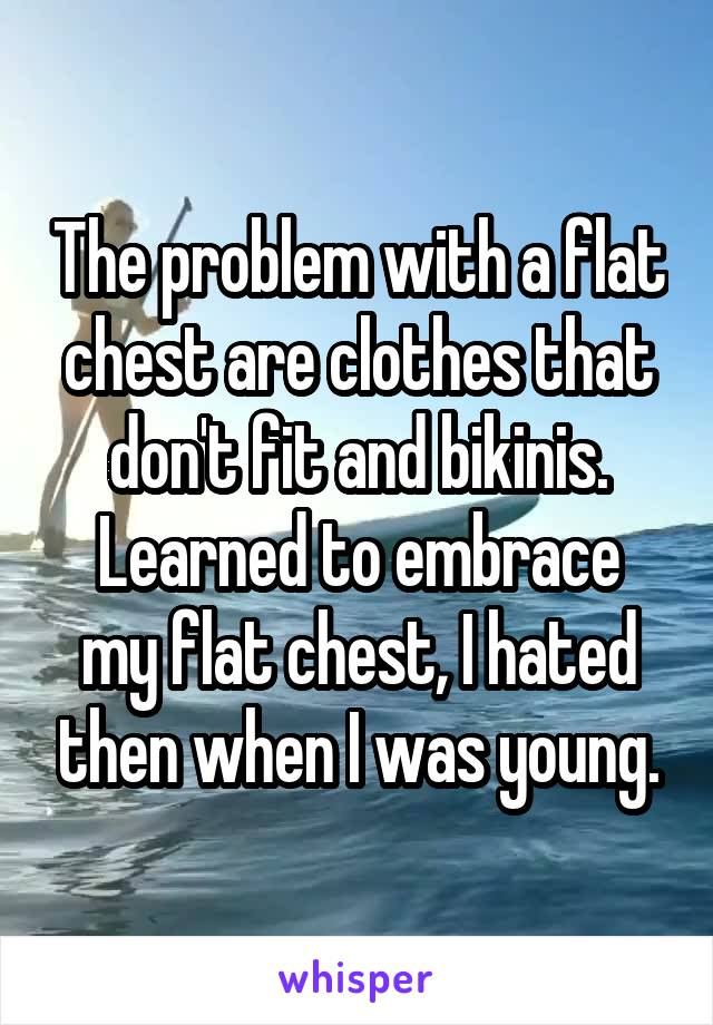 The problem with a flat chest are clothes that don't fit and bikinis. Learned to embrace my flat chest, I hated then when I was young.
