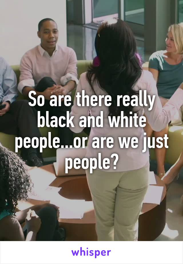 So are there really black and white people...or are we just people?