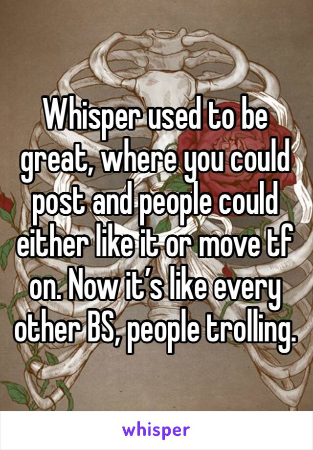 Whisper used to be great, where you could post and people could either like it or move tf on. Now it's like every other BS, people trolling.