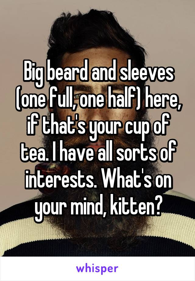 Big beard and sleeves (one full, one half) here, if that's your cup of tea. I have all sorts of interests. What's on your mind, kitten?