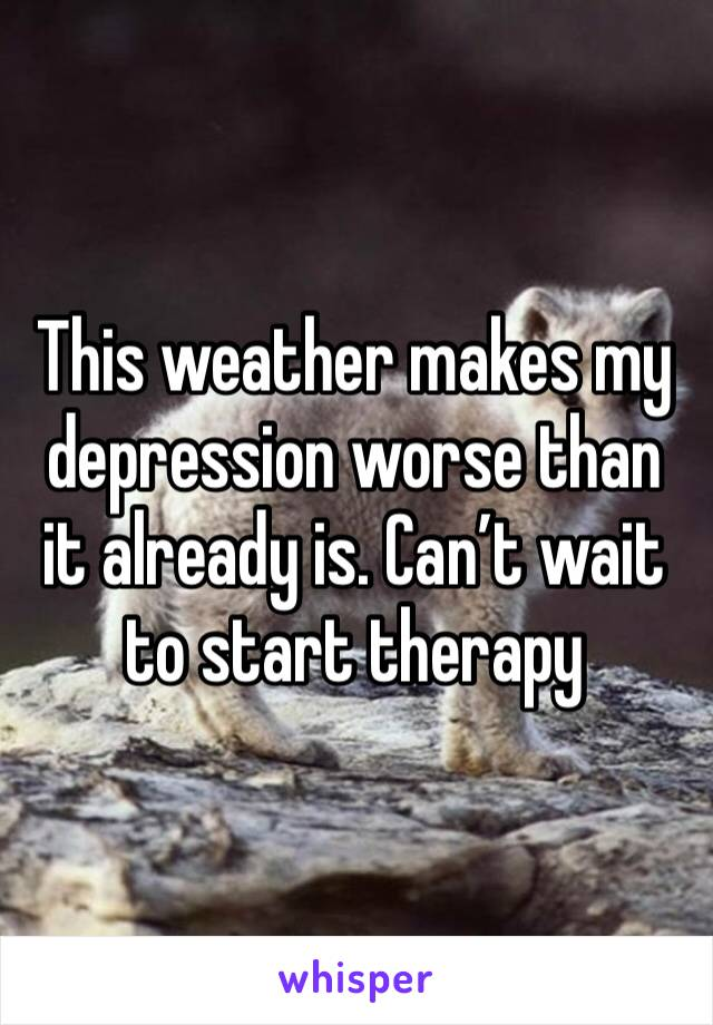 This weather makes my depression worse than it already is. Can't wait to start therapy