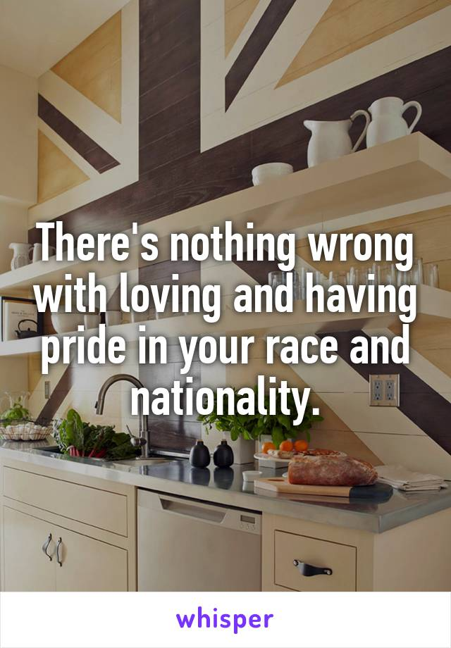 There's nothing wrong with loving and having pride in your race and nationality.