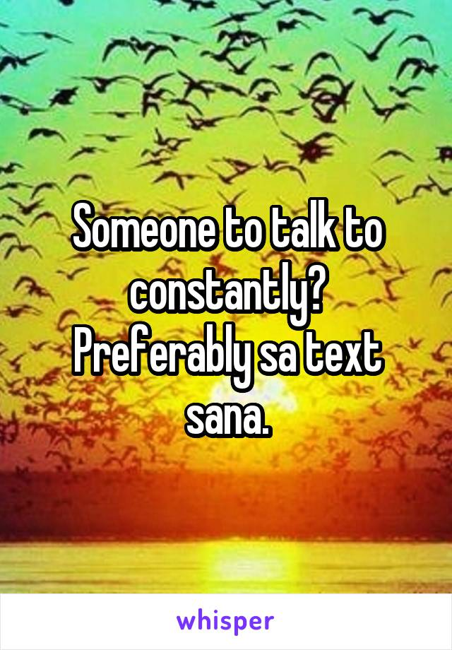 Someone to talk to constantly? Preferably sa text sana.