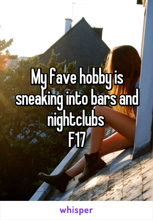 My fave hobby is sneaking into bars and nightclubs  F17