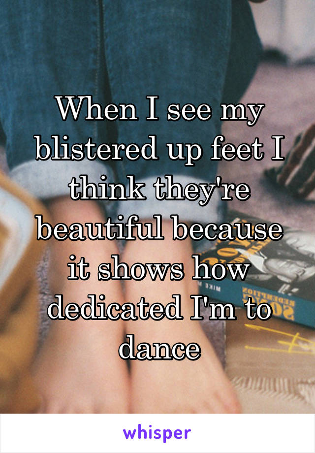 When I see my blistered up feet I think they're beautiful because it shows how dedicated I'm to dance