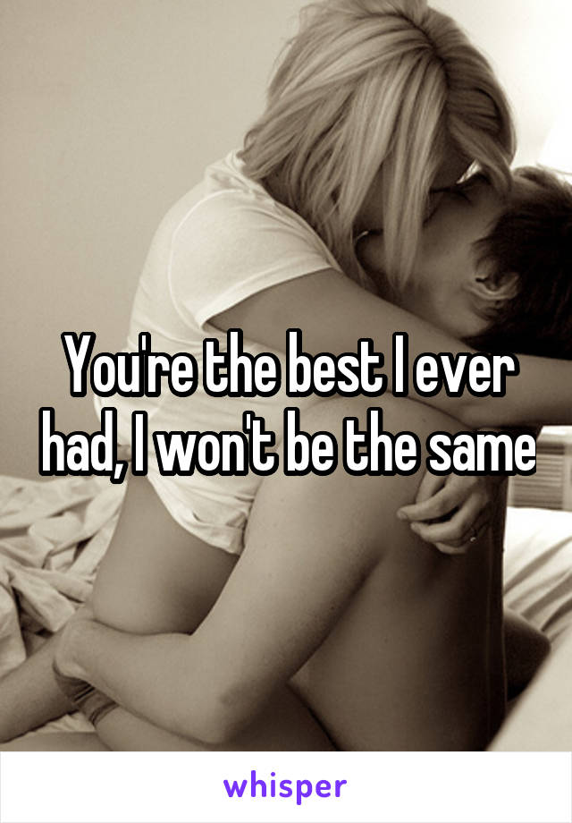 You're the best I ever had, I won't be the same