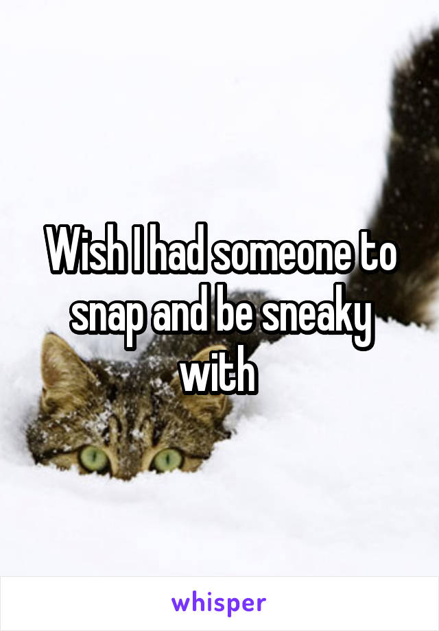 Wish I had someone to snap and be sneaky with