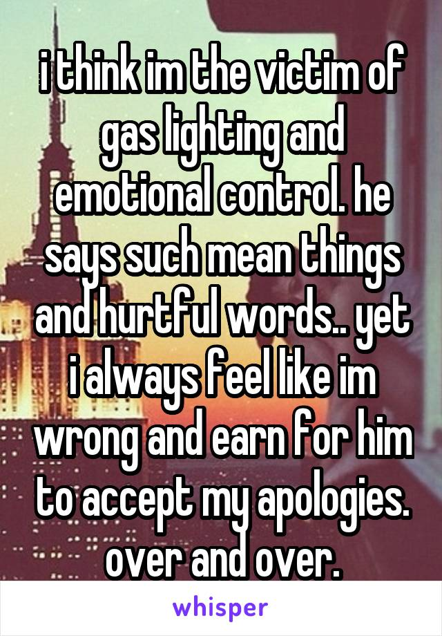 i think im the victim of gas lighting and emotional control. he says such mean things and hurtful words.. yet i always feel like im wrong and earn for him to accept my apologies. over and over.