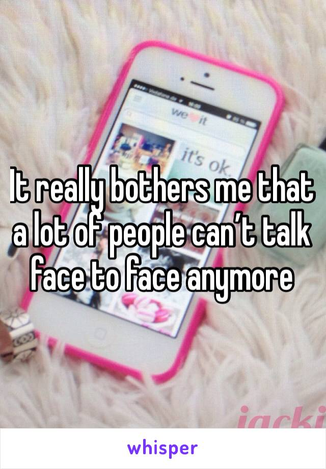It really bothers me that a lot of people can't talk face to face anymore
