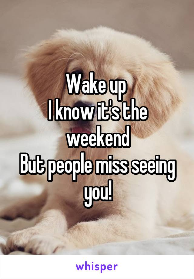 Wake up  I know it's the weekend But people miss seeing you!