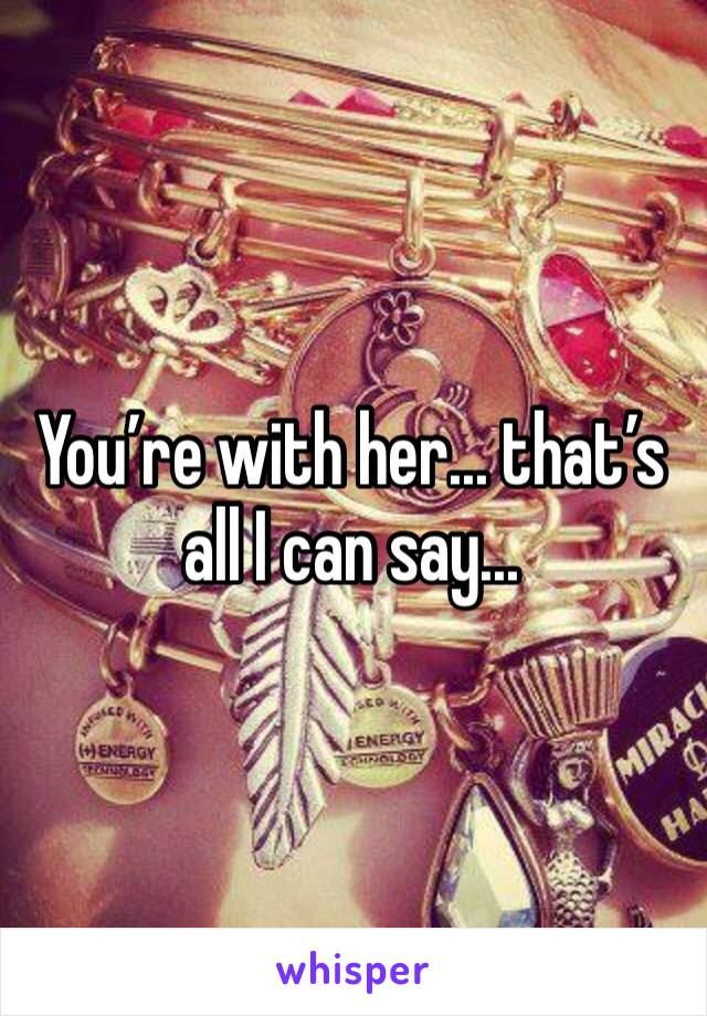 You're with her... that's all I can say...