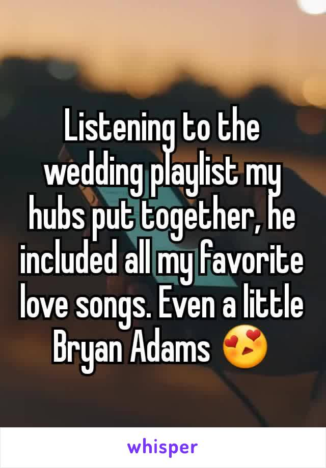 Listening to the wedding playlist my hubs put together, he included all my favorite love songs. Even a little Bryan Adams 😍