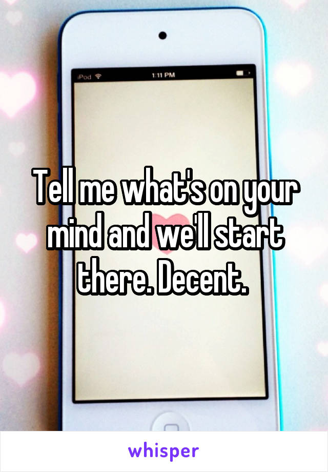Tell me what's on your mind and we'll start there. Decent.