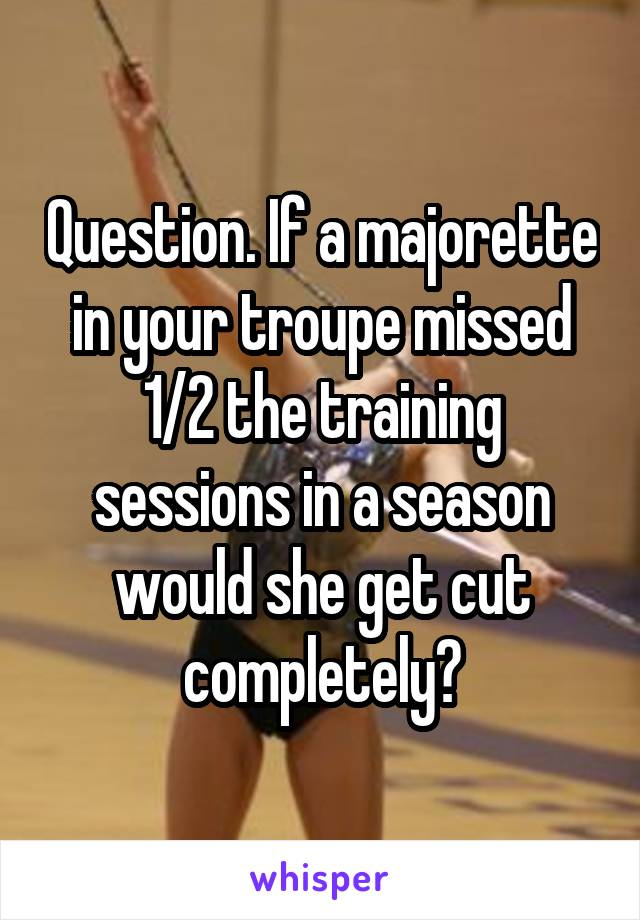 Question. If a majorette in your troupe missed 1/2 the training sessions in a season would she get cut completely?