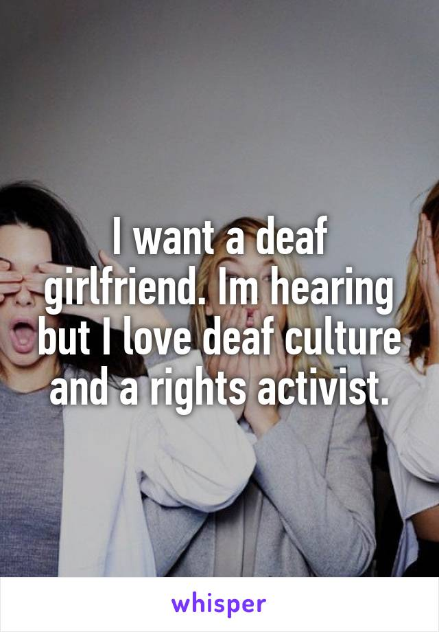I want a deaf girlfriend. Im hearing but I love deaf culture and a rights activist.