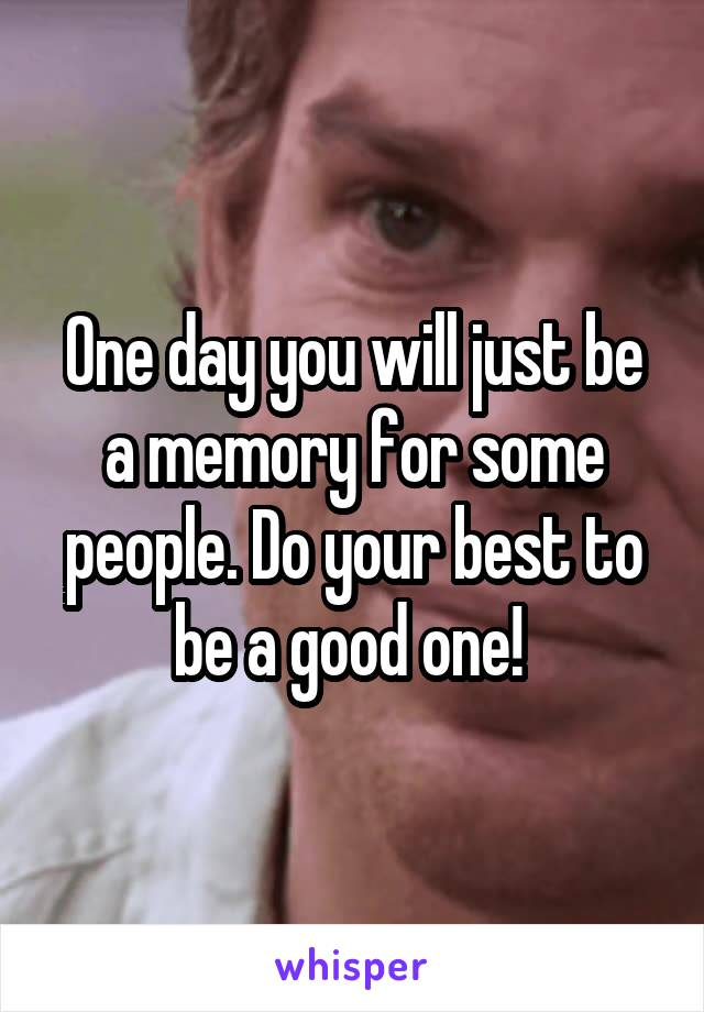 One day you will just be a memory for some people. Do your best to be a good one!