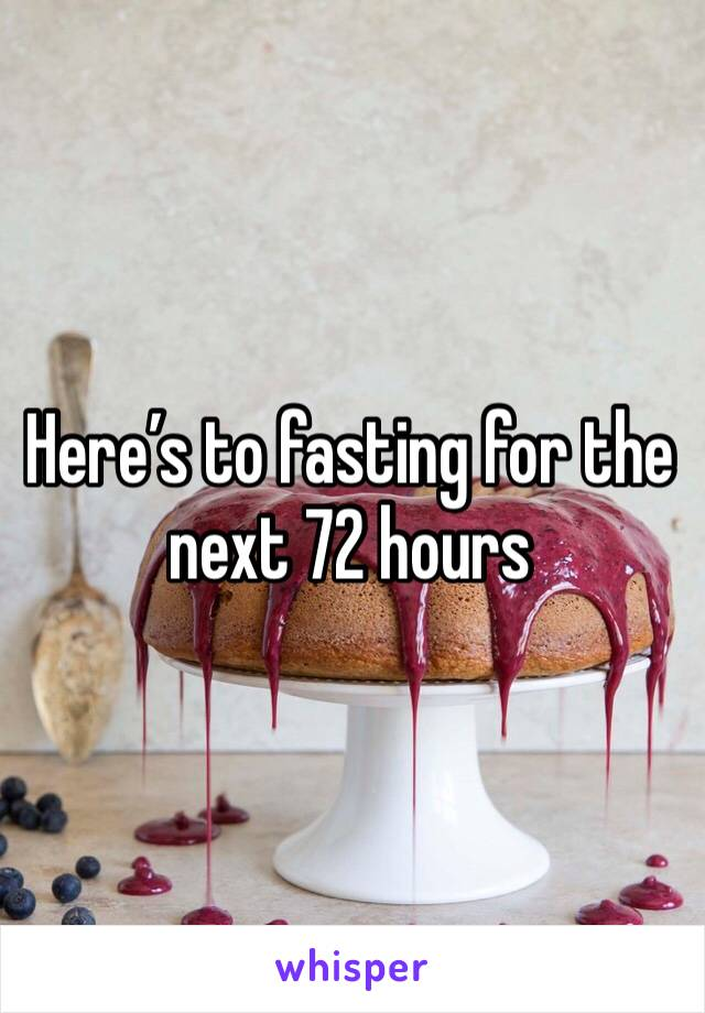 Here's to fasting for the next 72 hours