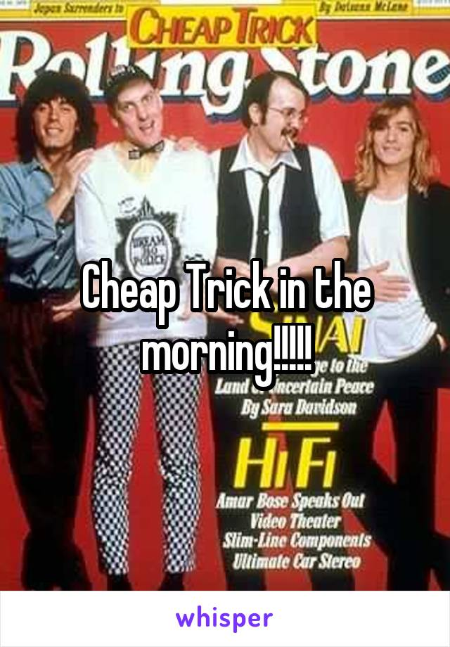 Cheap Trick in the morning!!!!!