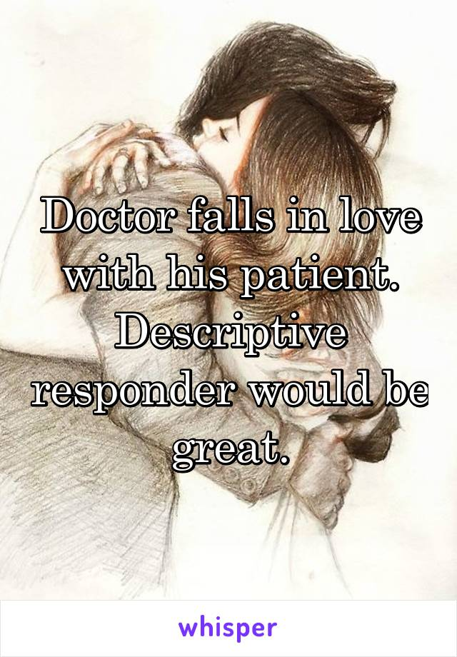 Doctor falls in love with his patient. Descriptive responder would be great.