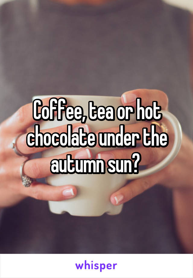 Coffee, tea or hot chocolate under the autumn sun?