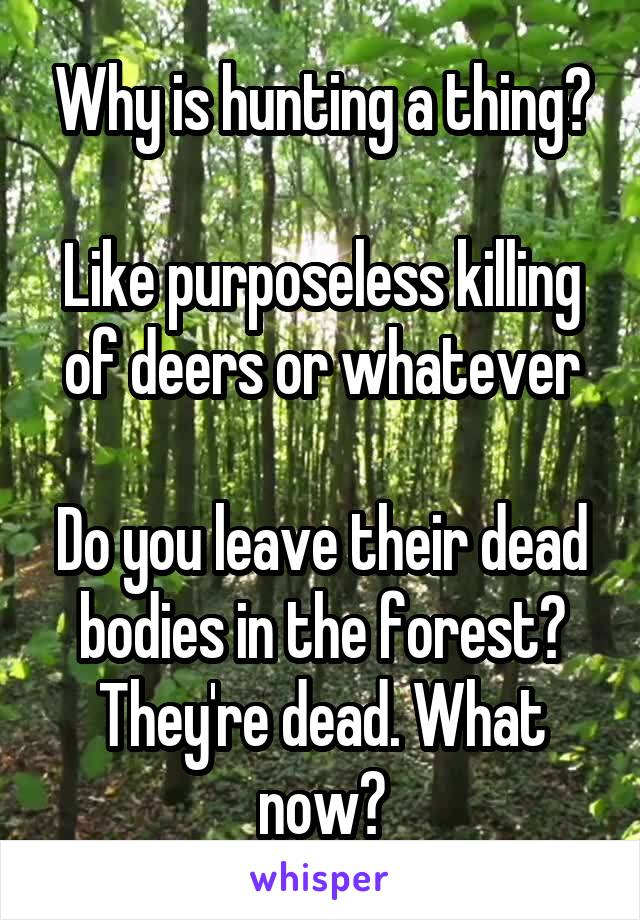 Why is hunting a thing?  Like purposeless killing of deers or whatever  Do you leave their dead bodies in the forest? They're dead. What now?