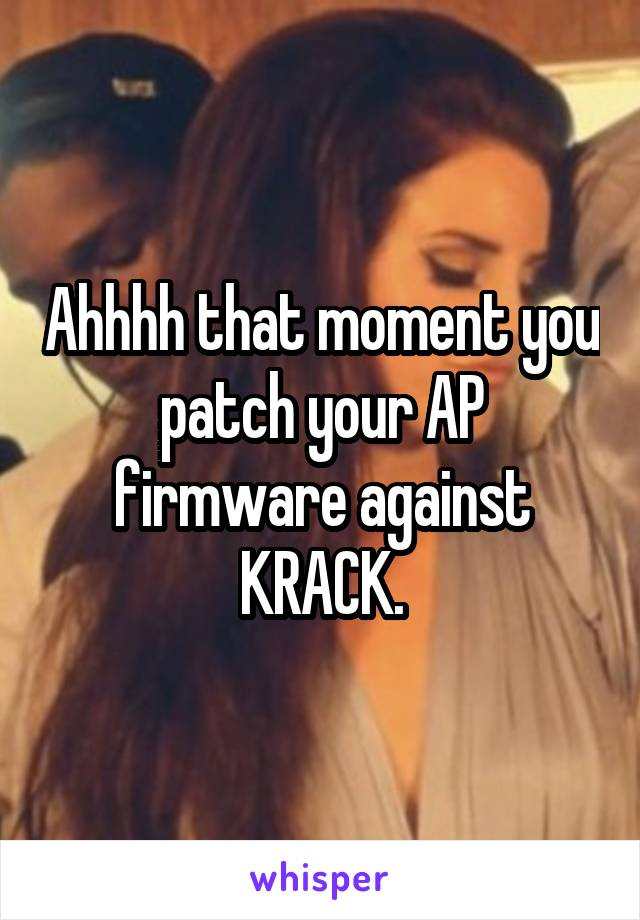 Ahhhh that moment you patch your AP firmware against KRACK.