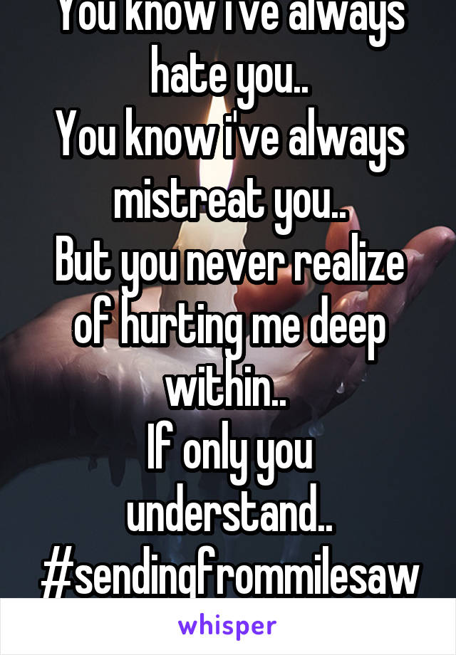 You know i've always hate you.. You know i've always mistreat you.. But you never realize of hurting me deep within..  If only you understand.. #sendingfrommilesaway