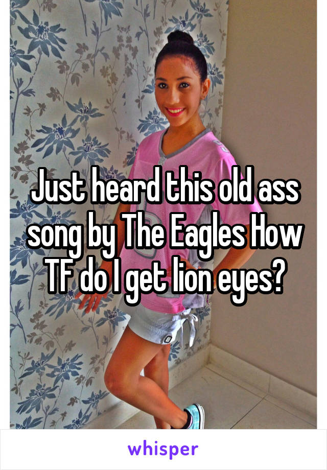 Just heard this old ass song by The Eagles How TF do I get lion eyes?