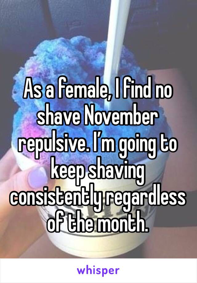 As a female, I find no shave November repulsive. I'm going to keep shaving consistently regardless of the month.
