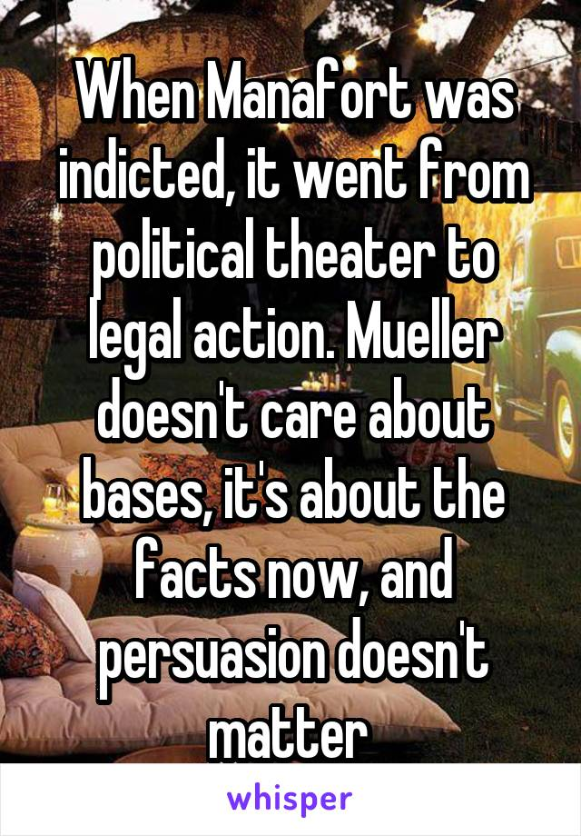 When Manafort was indicted, it went from political theater to legal action. Mueller doesn't care about bases, it's about the facts now, and persuasion doesn't matter