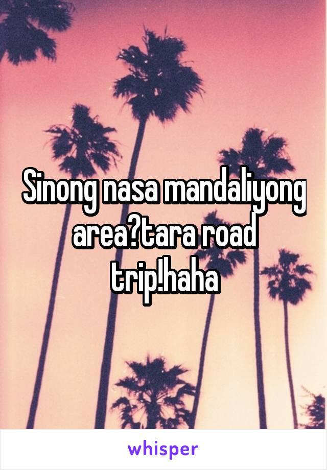 Sinong nasa mandaliyong area?tara road trip!haha
