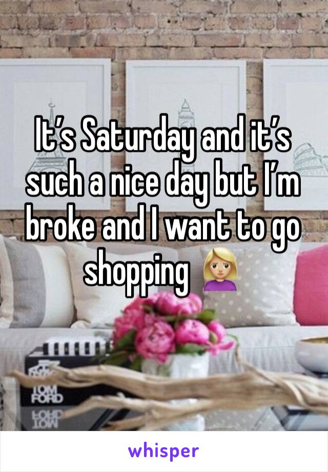 It's Saturday and it's such a nice day but I'm broke and I want to go shopping 🙎🏼‍♀️