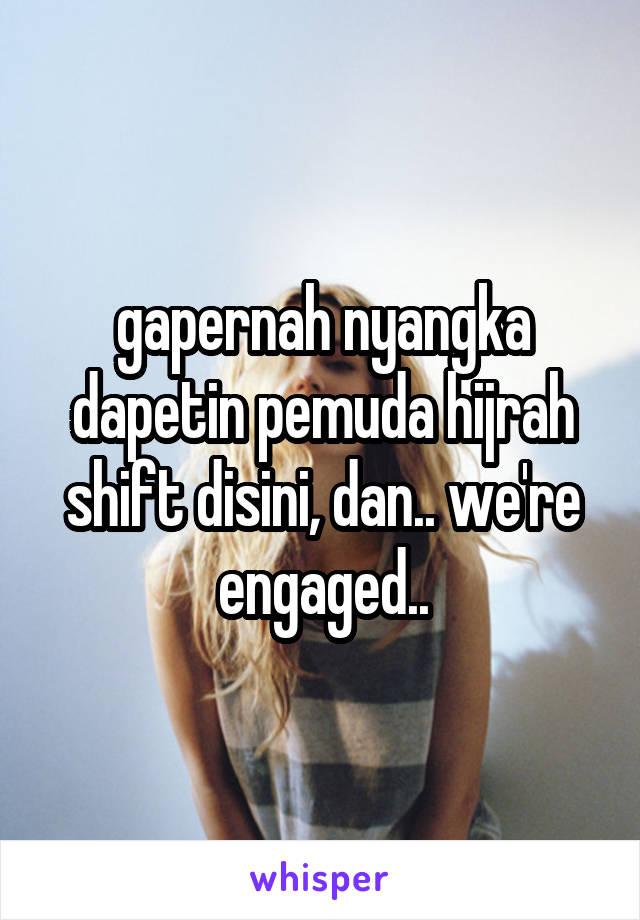 gapernah nyangka dapetin pemuda hijrah shift disini, dan.. we're engaged..
