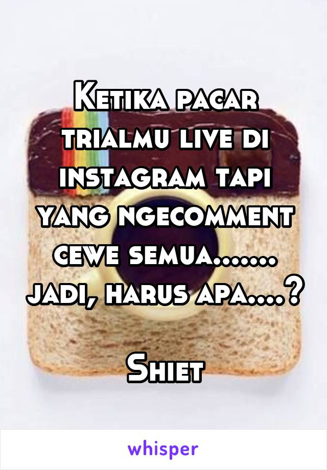 Ketika pacar trialmu live di instagram tapi yang ngecomment cewe semua....... jadi, harus apa....?  Shiet