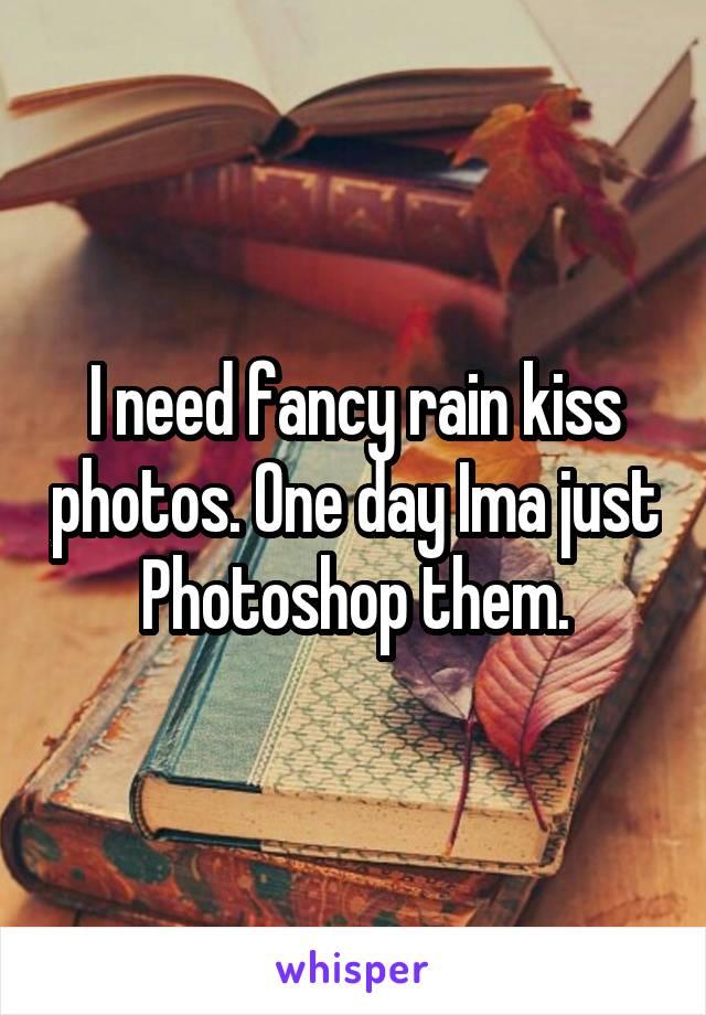 I need fancy rain kiss photos. One day Ima just Photoshop them.