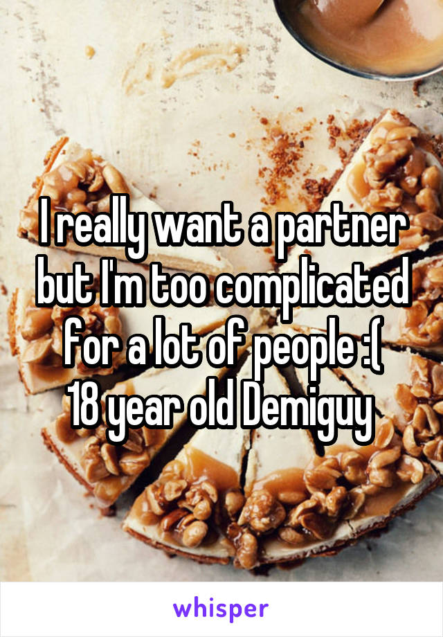 I really want a partner but I'm too complicated for a lot of people :( 18 year old Demiguy