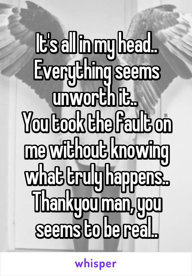 It's all in my head.. Everything seems unworth it..  You took the fault on me without knowing what truly happens.. Thankyou man, you seems to be real..