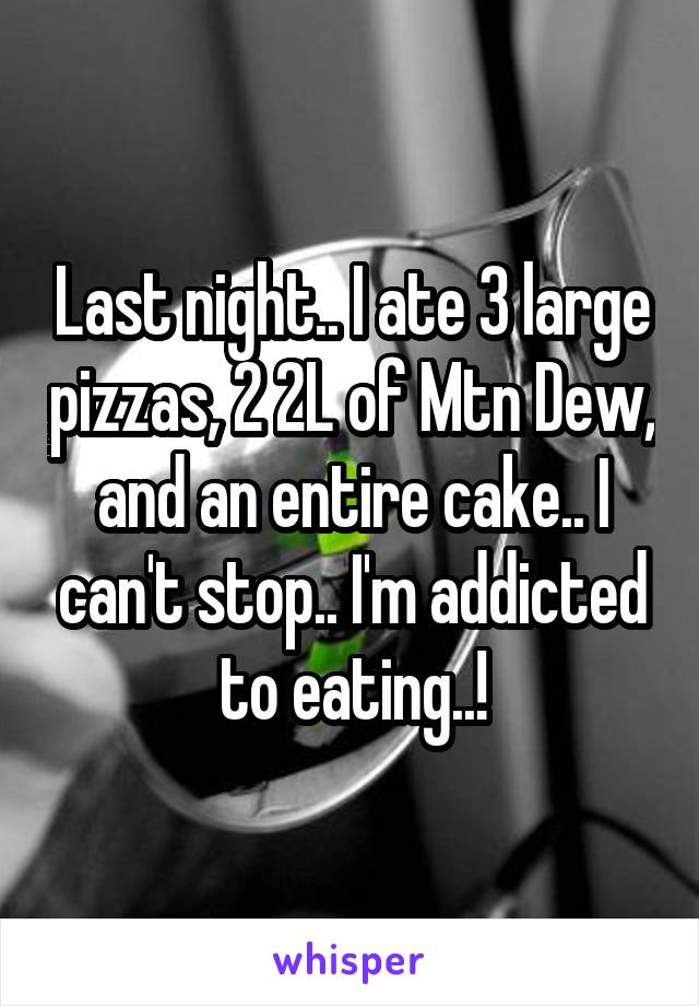 Last night.. I ate 3 large pizzas, 2 2L of Mtn Dew, and an entire cake.. I can't stop.. I'm addicted to eating..!