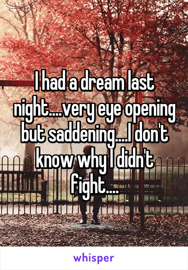 I had a dream last night....very eye opening but saddening....I don't know why I didn't fight....