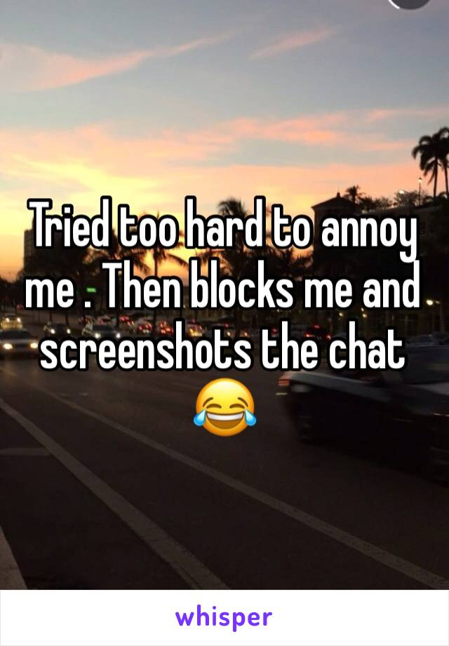 Tried too hard to annoy me . Then blocks me and screenshots the chat 😂