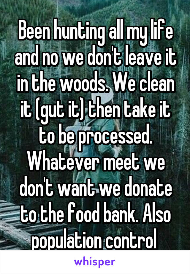 Been hunting all my life and no we don't leave it in the woods. We clean it (gut it) then take it to be processed. Whatever meet we don't want we donate to the food bank. Also population control
