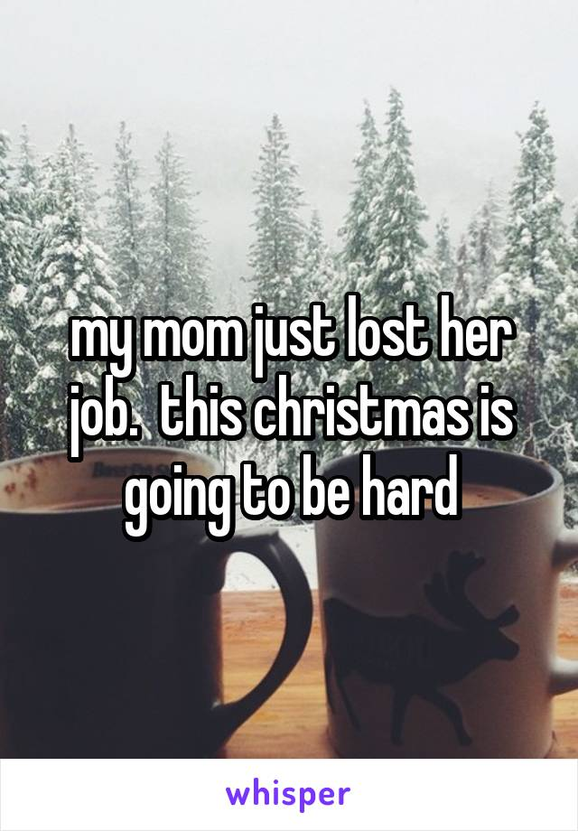 my mom just lost her job.  this christmas is going to be hard