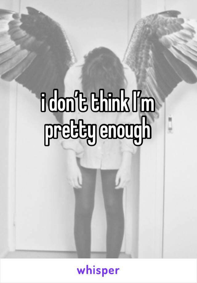 i don't think I'm pretty enough