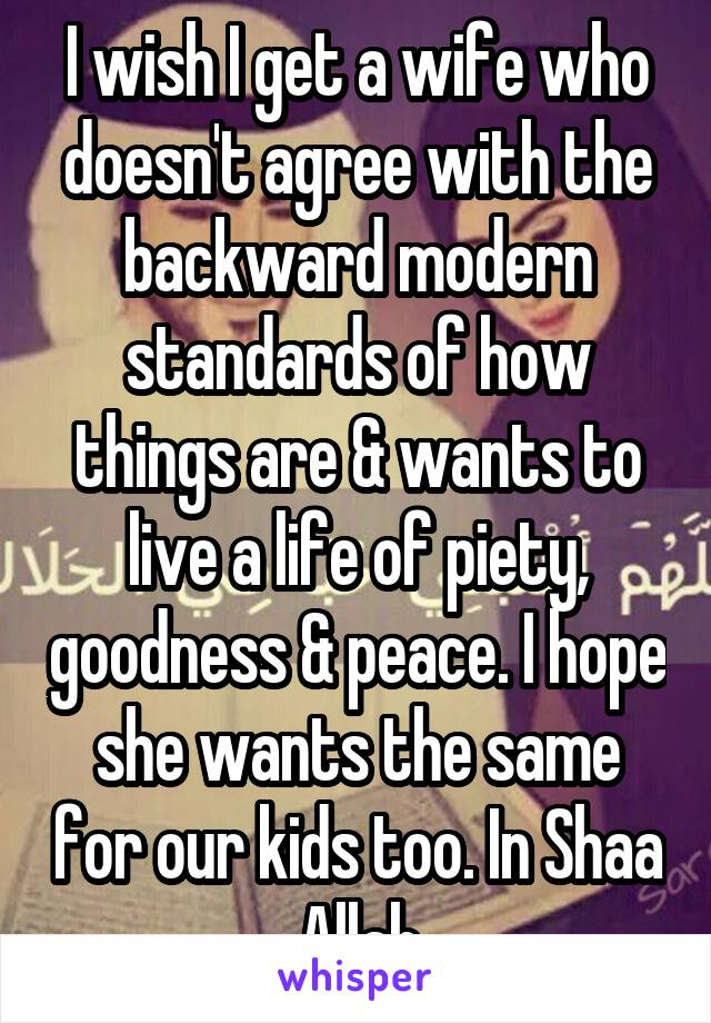 I wish I get a wife who doesn't agree with the backward modern standards of how things are & wants to live a life of piety, goodness & peace. I hope she wants the same for our kids too. In Shaa Allah