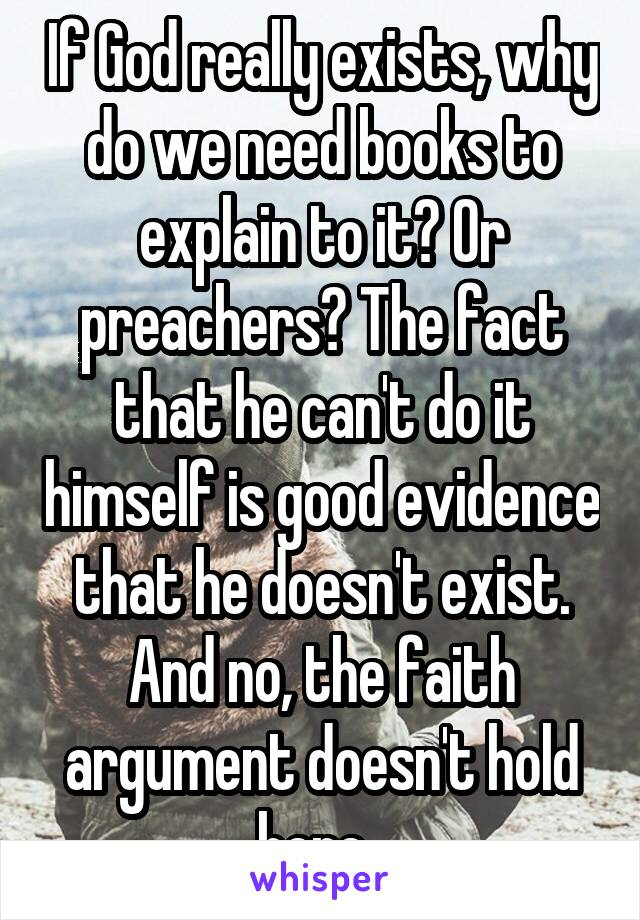 If God really exists, why do we need books to explain to it? Or preachers? The fact that he can't do it himself is good evidence that he doesn't exist. And no, the faith argument doesn't hold here.