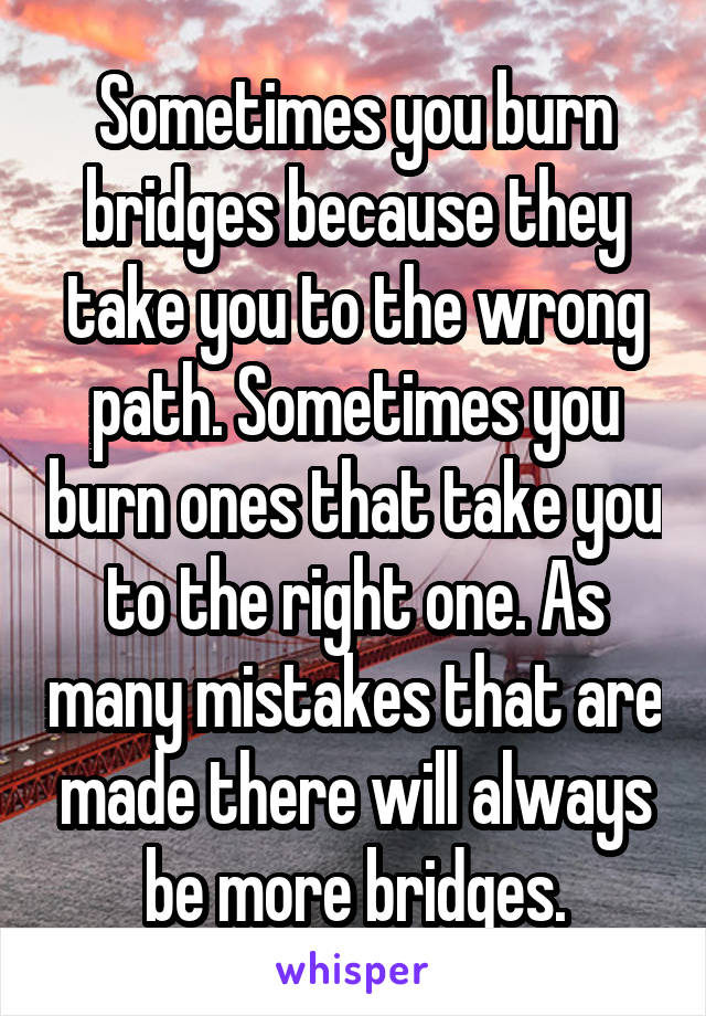Sometimes you burn bridges because they take you to the wrong path. Sometimes you burn ones that take you to the right one. As many mistakes that are made there will always be more bridges.